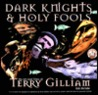 Dark Knights and Holy Fools: The Art and Films of Terry Gilliam: From Before Python to Beyond Fear and Loathing