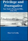 Privilege And Prerogative: New York's Provincial Elite, 1710 1776