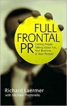 Full Frontal PR: Getting People Talking about You, Your Business, or Your Product