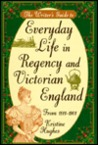 The Writer's Guide to Everyday Life in Regency and Victorian England