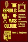 The Republic of Mass Culture: Journalism, Filmmaking, and Broadcasting in America Since 1941