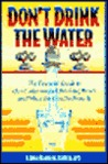 Don't Drink the Water (Without Reading This Book): The Essential Guide to Our Contaminated Drinking Water and What You Can Do about It