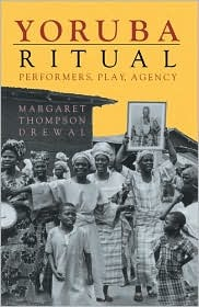Yoruba Ritual: Performers, Play, Agency by Margaret Thompson Drewal
