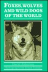 Foxes, Wolves, and Wild Dogs of the World by David Alderton