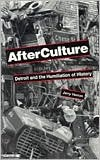 Afterculture: Detroit and the Humiliation of History