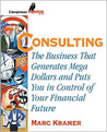 Consulting: The Business That Generates Mega Dollars and Puts You in Control of Your Financial Future