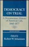 DEMOCRACY ON TRIAL: A Documentary History of American Life, 1845-1877