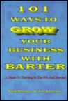 101 Ways to Grow Your Business with Barter: A Guide to Thriving in the 90's and Beyond