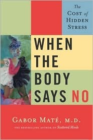 When the Body Says No - The Cost of Hidden Stress by Gabor Maté
