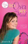 So Over My Head by Jenny B. Jones