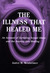 The Illness That Healed Me--an account of surviving sexual abuse and the journey into healing