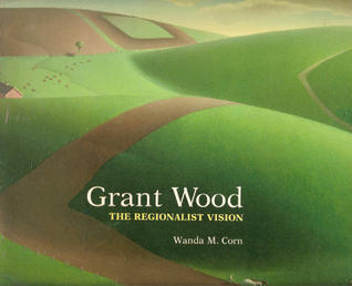 Grant Wood, the Regionalist Vision by Wanda M. Corn