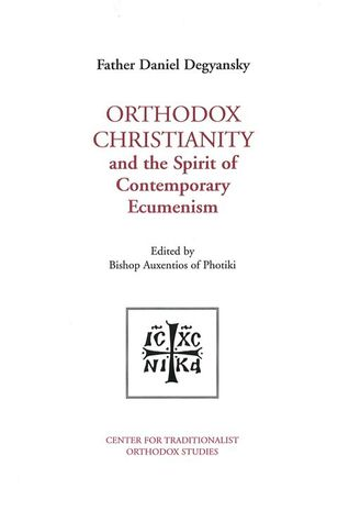 Orthodox Christianity and the Spirit of Contemporary Ecumenism by Father Daniel Degyansky