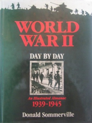 World War II Day By Day - An Illustrated Almanac - 1939-1945 by Donald Sommerville