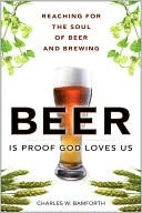 Beer Is Proof God Loves Us by Charles W. Bamforth
