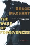 The Wake of Forgiveness by Bruce Machart