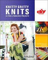 Knitty Gritty Knits (DIY): 25 Fun & Fabulous Projects
