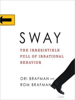 Sway: The Irresistible Pull of Irrational Behavior: The Irresistible Pull of Irrational Behavior