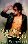 Gambling On Maybe by Fae Sutherland