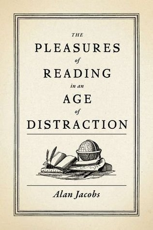 The Pleasures of Reading in an Age of Distraction by Alan Jacobs