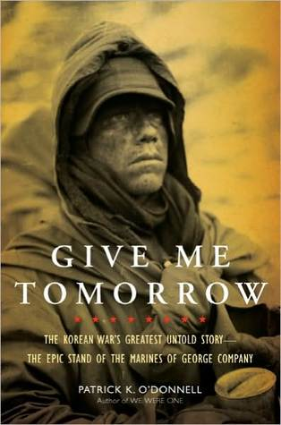 Give Me Tomorrow: The Korean War's Greatest Untold Story: The Epic Stand of the Marines of George Company