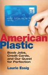 American Plastic: Boob Jobs, Credit Cards, and Our Quest for Perfection