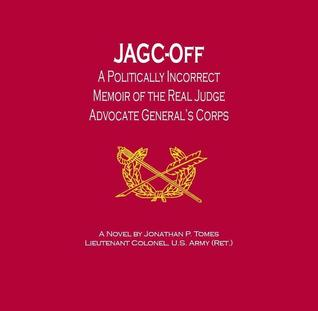 JAGC-Off: A Politically Incorrect Memoir of the Real Judge Advocate's General Corps