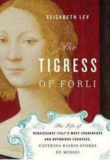 The Tigress of Forlì: Renaissance Italy's Most Courageous and Notorious Countess, Caterina Riario Sforza de Medici