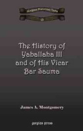 The History of Yaballaha III and of His Vicar Bar Sauma by James A. Montgomery