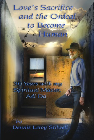 Love's Sacrifice and the Ordeal to Become Human: 30 Years with my Spiritual Master, Adi Da