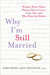 Why I'm Still Married: Women Write Their Hearts Out on Love, Loss, Sex, and Who Does the Dishes