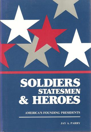 Soldiers, Statesmen & Heroes by Jay A. Parry