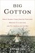 Big Cotton: How a Humble Fiber Created Fortunes, Wrecked Civilizations,and Put America on the map