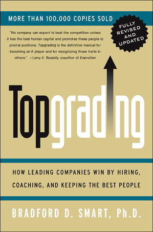 Topgrading: How Leading Companies Win by Hiring, Coaching, and Keeping the Best People