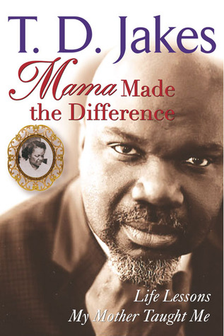 Mama Made the Difference by T.D. Jakes