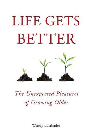 Life Gets Better: The Unexpected Pleasures of Growing Older