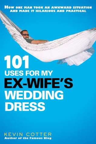 101 Uses for My Ex-Wife's Wedding Dress by Kevin Cotter