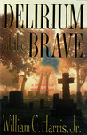 Delirium of the Brave by William C.  Harris Jr.