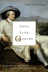 Love, Life, Goethe: Lessons of the Imagination from the Great German Poet