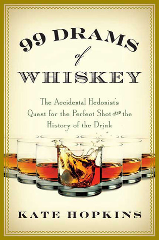 99 Drams of Whiskey: The Accidental Hedonist's Quest for the Perfect Shot and the History of the Drink