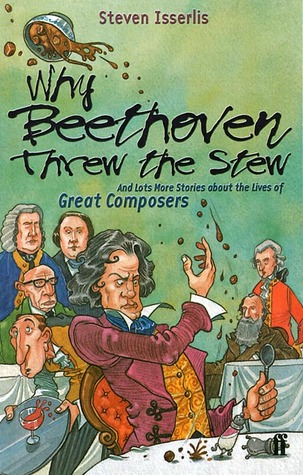 Why Beethoven Threw the Stew: And Lots More Stories about the Lives of Great Composers