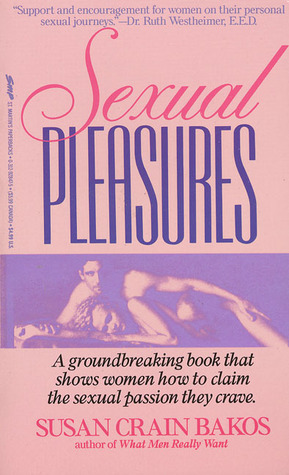 Sexual Pleasures: A Groundbreaking Book That Shows Women How To Claim The Sexual Passion They Crave