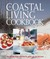 The Coastal Living Cookbook: The Ultimate Recipe Collection for People Who Love the Coast