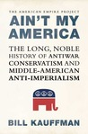 Ain't My America: The Long, Noble History of Antiwar Conservatism and Middle-American Anti-Imperialism