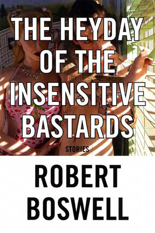 The Heyday of the Insensitive Bastards by Robert Boswell