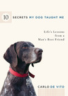 10 Secrets My Dog Taught Me: Life Lessons from a Man's Best Friend
