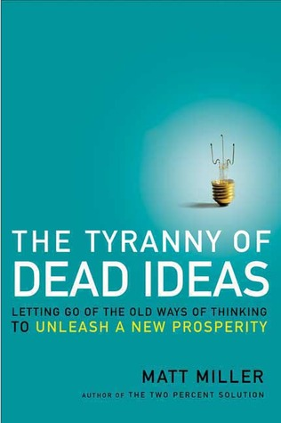 The Tyranny of Dead Ideas: Letting Go of the Old Ways of Thinking to Unleash a New Prosperity