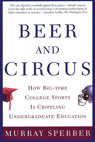 Beer and Circus: How Big-Time College Sports Has Crippled Undergraduate Education