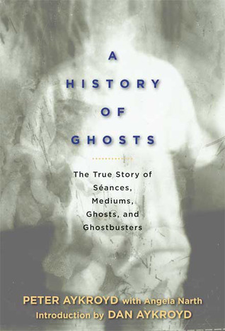 A History of Ghosts: The True Story of Séances, Mediums, Ghosts, and Ghostbusters