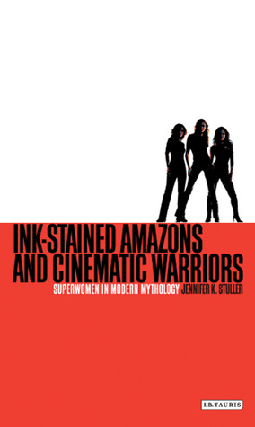 Ink-Stained Amazons and Cinematic Warriors by Jennifer K. Stuller